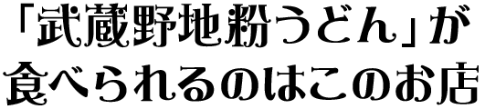 「武蔵野地粉うどん」が食べられるのはこのお店